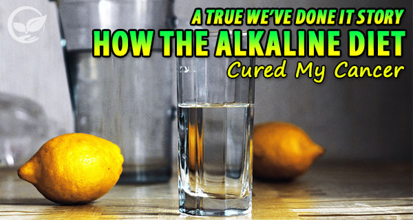 How the Alkaline Diet Cured My Cancer [A True We've Done it Story]